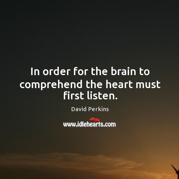 In order for the brain to comprehend the heart must first listen. Image