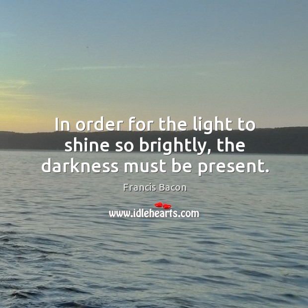 In order for the light to shine so brightly, the darkness must be present. Image