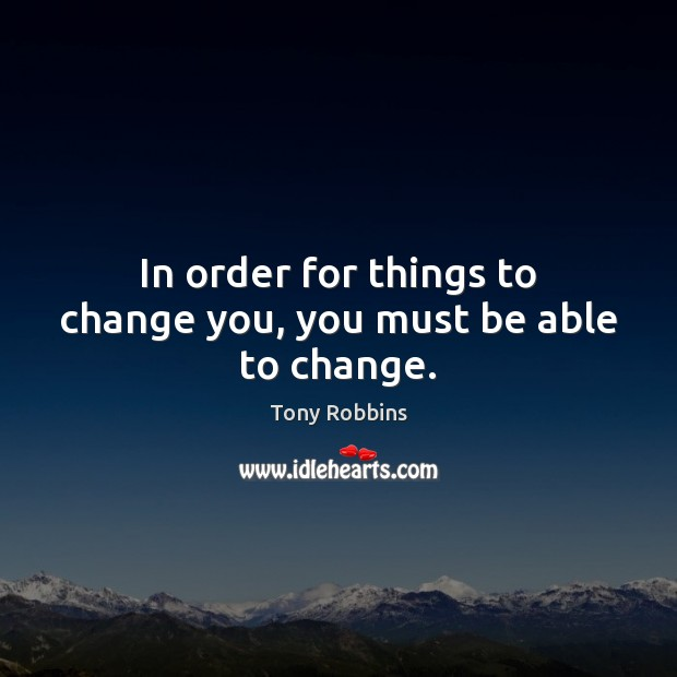 In order for things to change you, you must be able to change. Tony Robbins Picture Quote