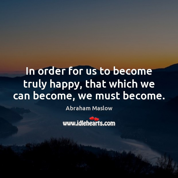 In order for us to become truly happy, that which we can become, we must become. Image