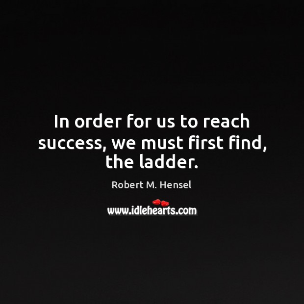 In order for us to reach success, we must first find, the ladder. Image