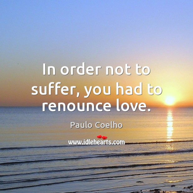 In order not to suffer, you had to renounce love. Image