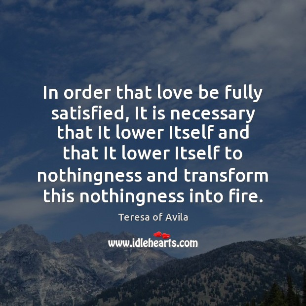 In order that love be fully satisfied, It is necessary that It Teresa of Avila Picture Quote