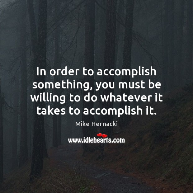 In order to accomplish something, you must be willing to do whatever Image