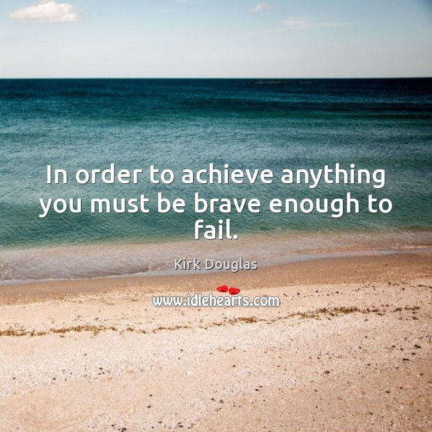 In order to achieve anything you must be brave enough to fail. Kirk Douglas Picture Quote