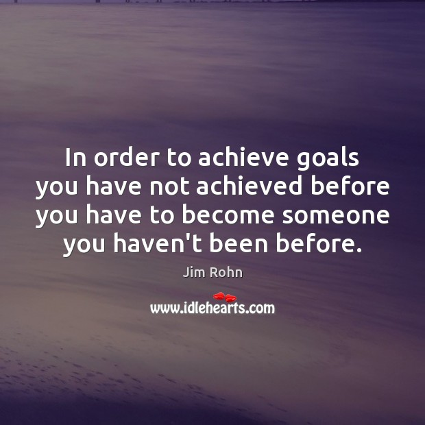 In order to achieve goals you have not achieved before you have Jim Rohn Picture Quote