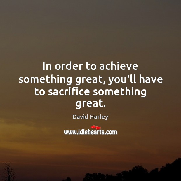 In order to achieve something great, you'll have to sacrifice something great. Image