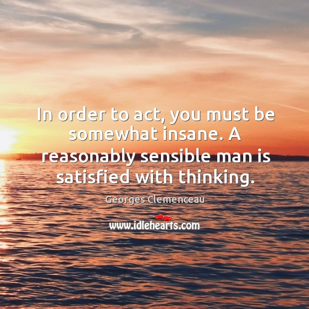 In order to act, you must be somewhat insane. A reasonably sensible man is satisfied with thinking. Image