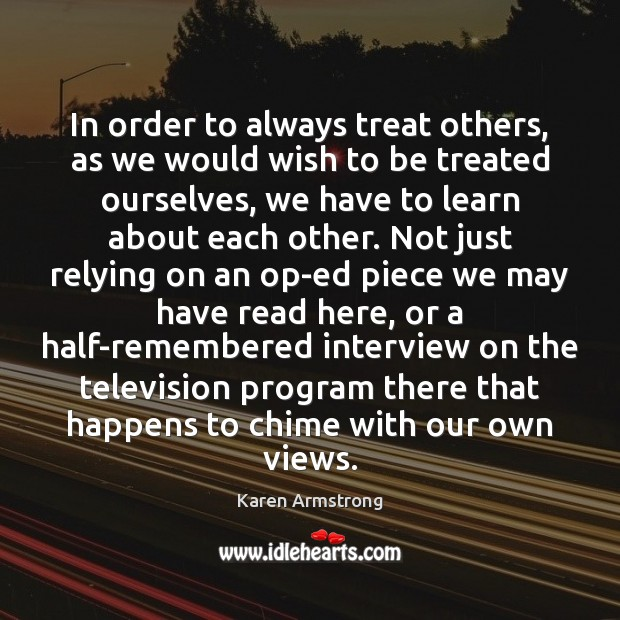 In order to always treat others, as we would wish to be Karen Armstrong Picture Quote