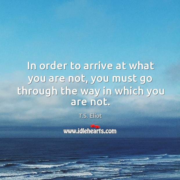 Image, In order to arrive at what you are not, you must go through the way in which you are not.