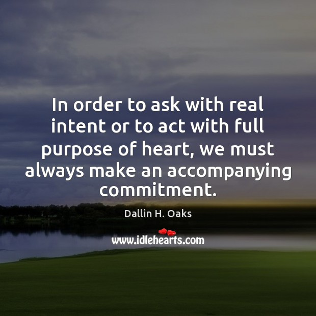In order to ask with real intent or to act with full Dallin H. Oaks Picture Quote