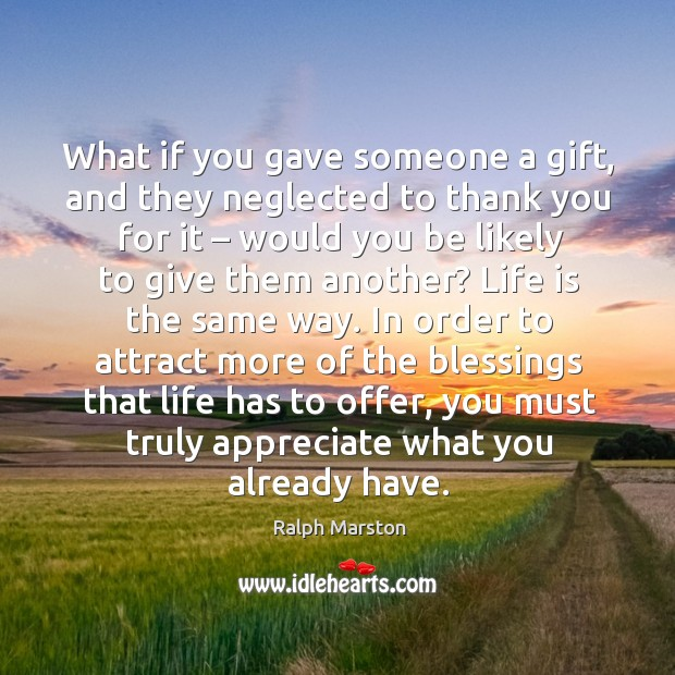 In order to attract more of the blessings that life has to offer, you must truly appreciate what you already have. Image