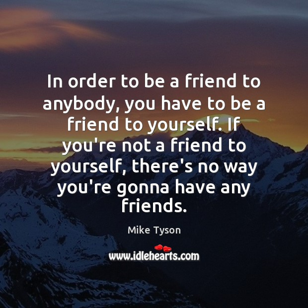 In order to be a friend to anybody, you have to be Image