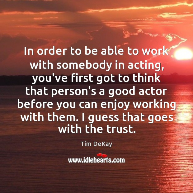 In order to be able to work with somebody in acting, you've Image