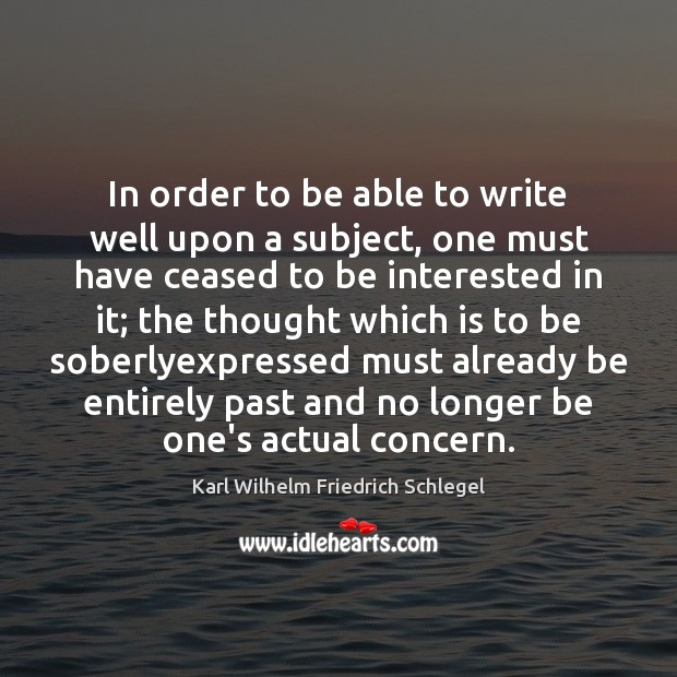 Karl Wilhelm Friedrich Schlegel Picture Quote image saying: In order to be able to write well upon a subject, one