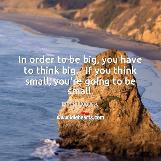 In order to be big, you have to think big.   If you think small, you're going to be small. Emeril Lagasse Picture Quote
