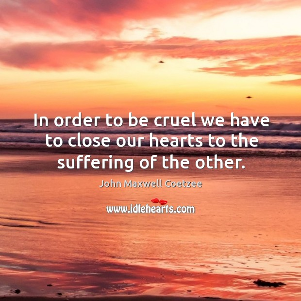 Image, In order to be cruel we have to close our hearts to the suffering of the other.