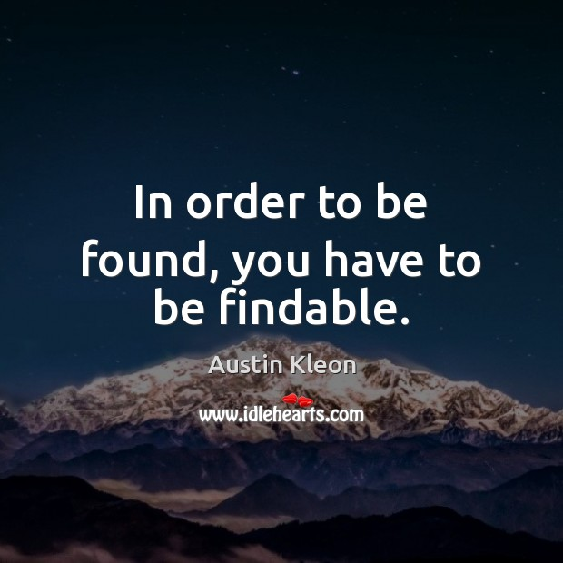 In order to be found, you have to be findable. Image