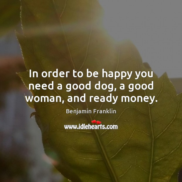 In order to be happy you need a good dog, a good woman, and ready money. Image