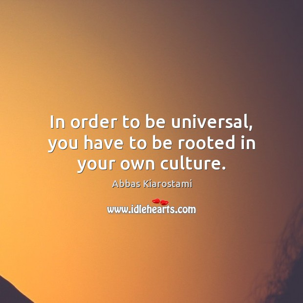 Image, In order to be universal, you have to be rooted in your own culture.