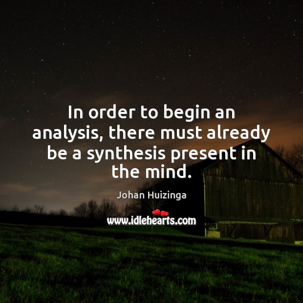 In order to begin an analysis, there must already be a synthesis present in the mind. Image