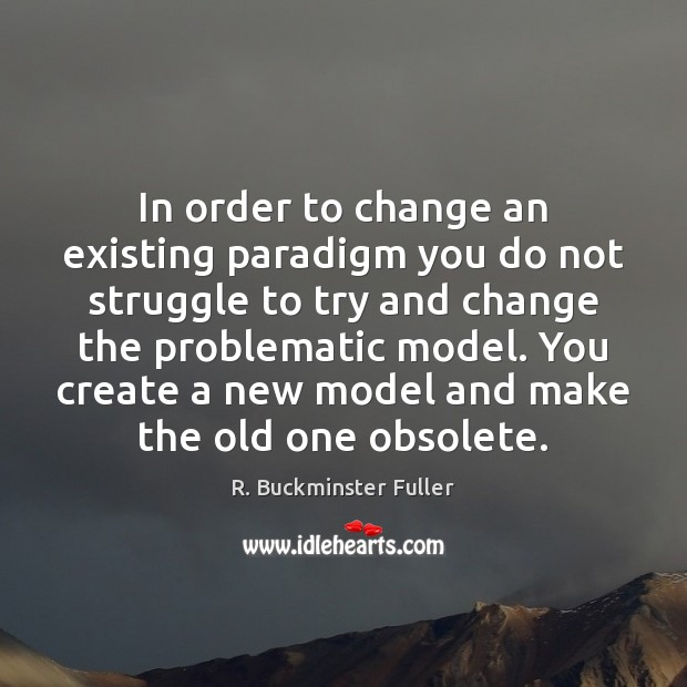 In order to change an existing paradigm you do not struggle to Image