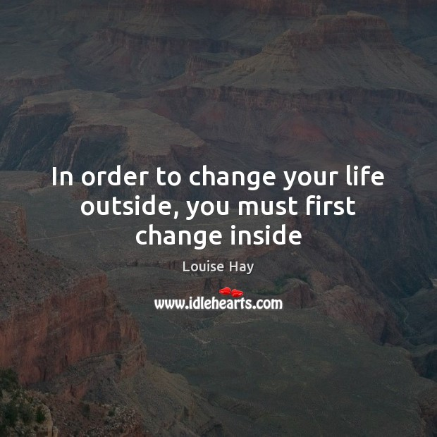 In order to change your life outside, you must first change inside Louise Hay Picture Quote