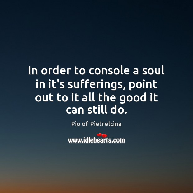 In order to console a soul in it's sufferings, point out to Pio of Pietrelcina Picture Quote