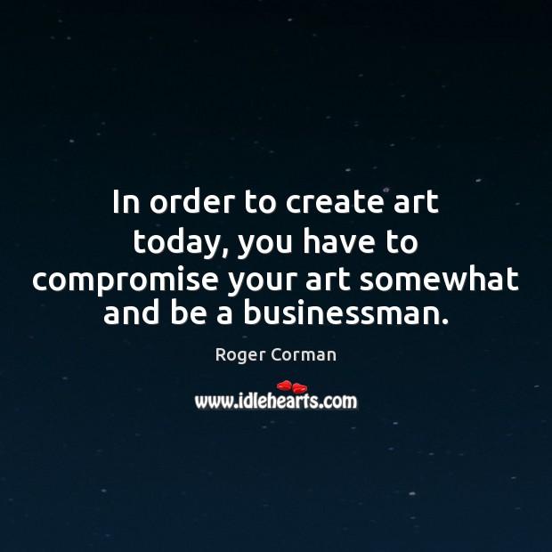 In order to create art today, you have to compromise your art Roger Corman Picture Quote