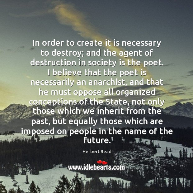 In order to create it is necessary to destroy; and the agent Herbert Read Picture Quote
