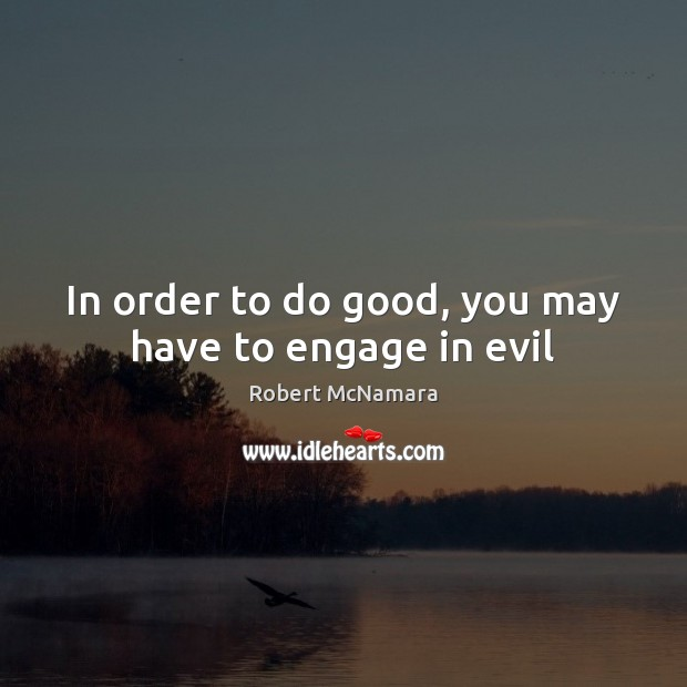In order to do good, you may have to engage in evil Robert McNamara Picture Quote