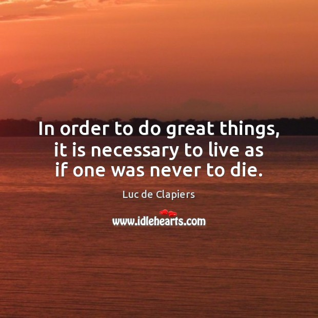 In order to do great things, it is necessary to live as if one was never to die. Luc de Clapiers Picture Quote