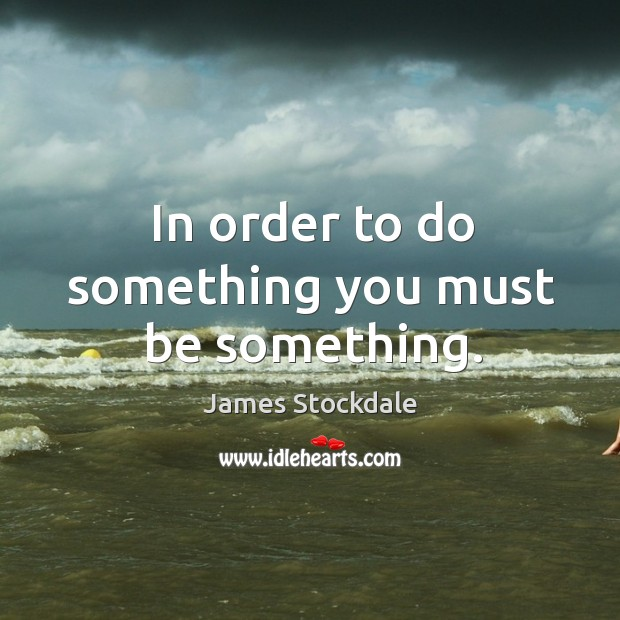 In order to do something you must be something. James Stockdale Picture Quote