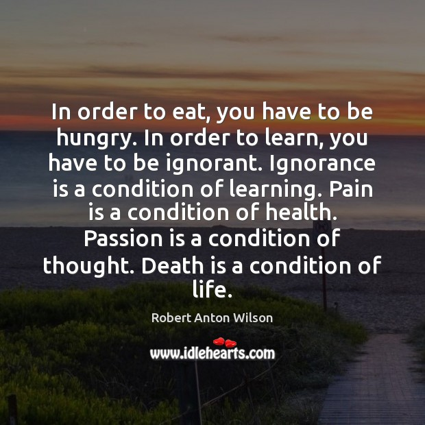 In order to eat, you have to be hungry. In order to Robert Anton Wilson Picture Quote