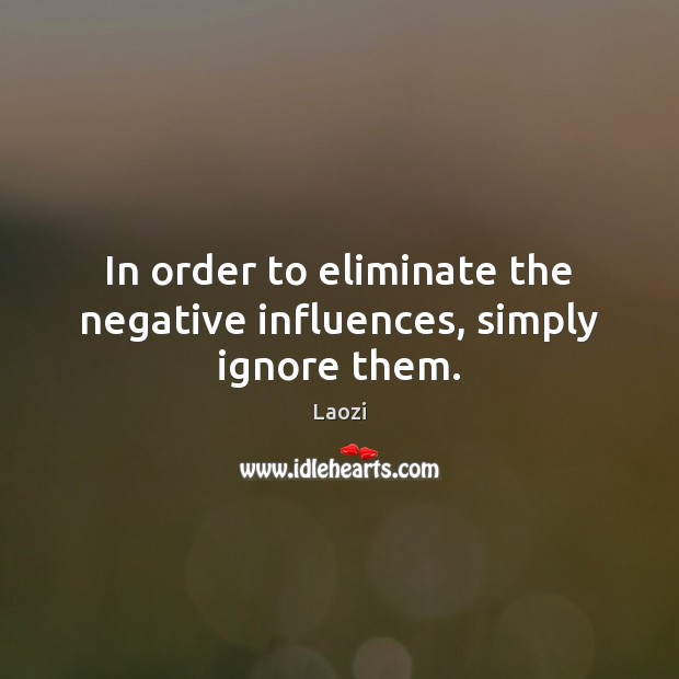 In order to eliminate the negative influences, simply ignore them. Laozi Picture Quote