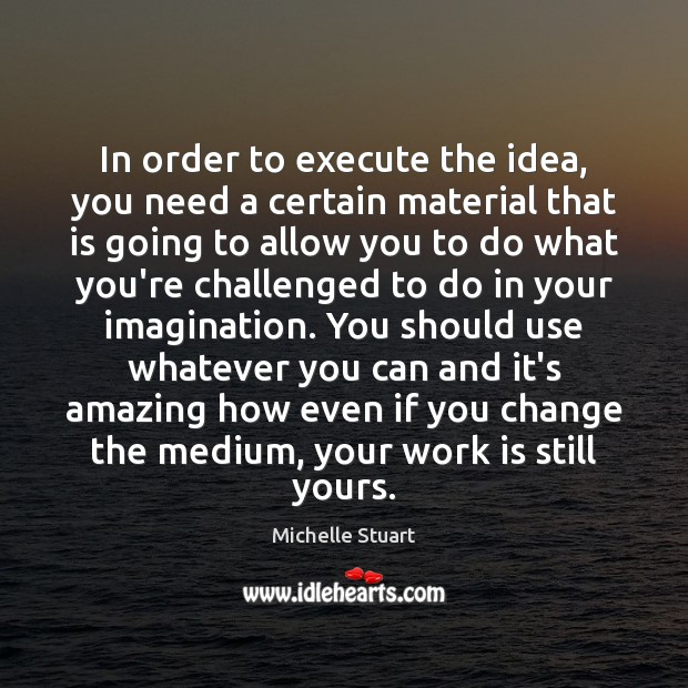 In order to execute the idea, you need a certain material that Image