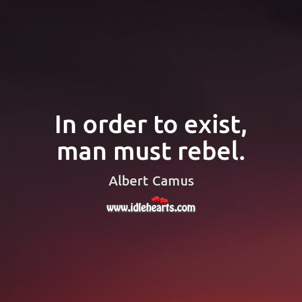 In order to exist, man must rebel. Albert Camus Picture Quote
