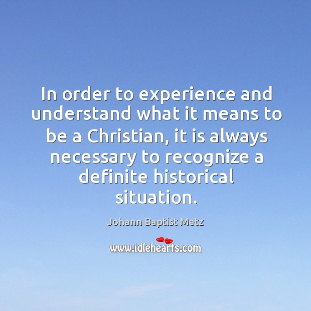 In order to experience and understand what it means to be a Johann Baptist Metz Picture Quote