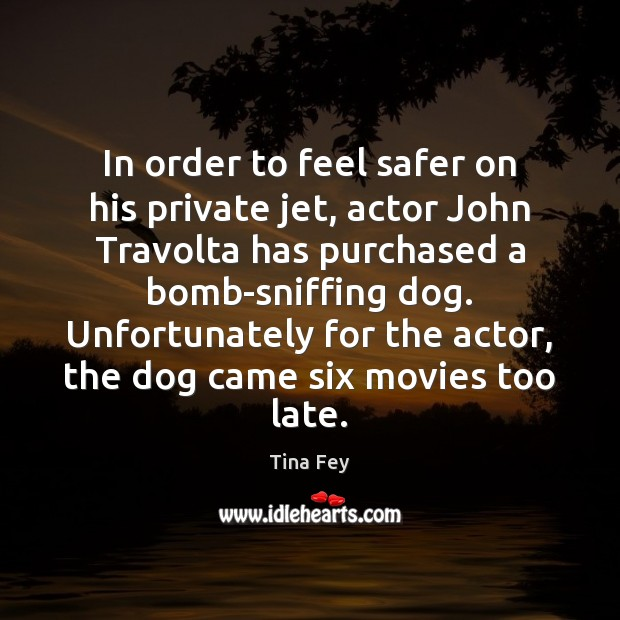 In order to feel safer on his private jet, actor John Travolta Tina Fey Picture Quote
