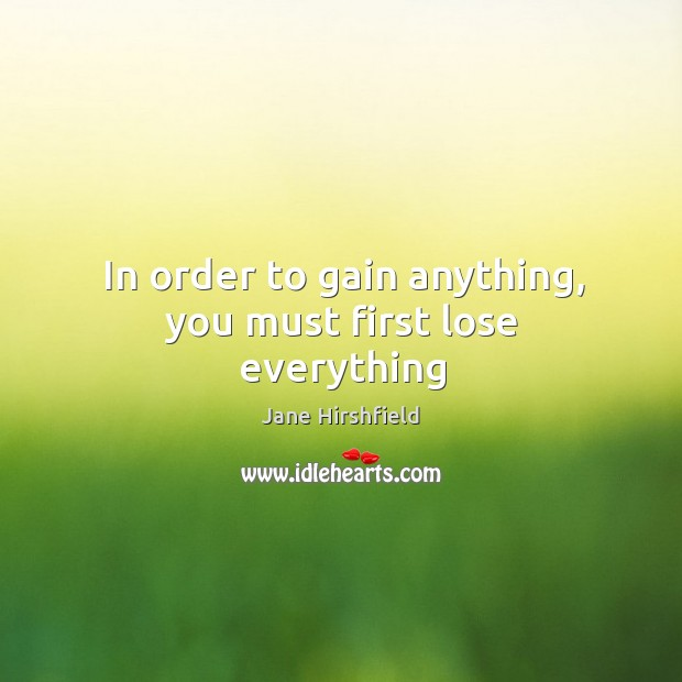 In order to gain anything, you must first lose everything Image