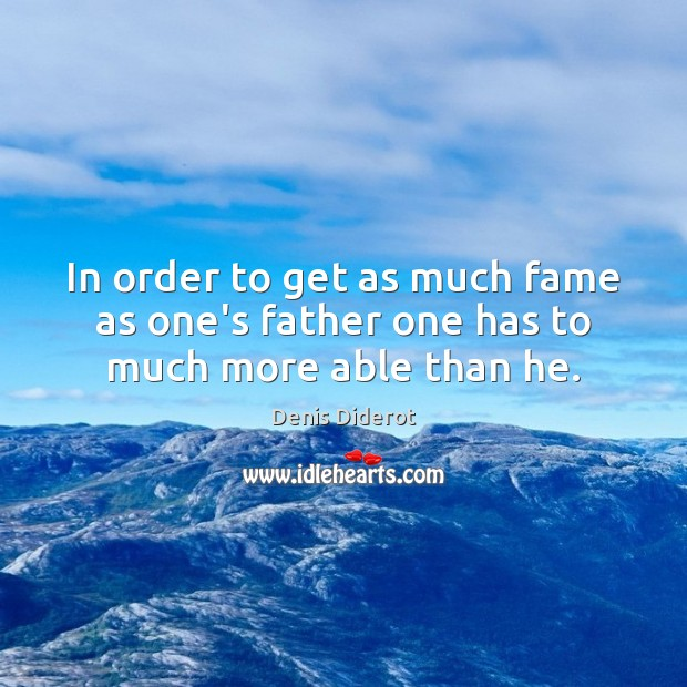 In order to get as much fame as one's father one has to much more able than he. Image