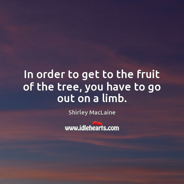In order to get to the fruit of the tree, you have to go out on a limb. Shirley MacLaine Picture Quote