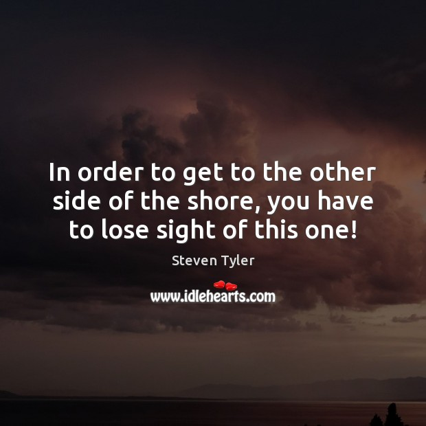 In order to get to the other side of the shore, you have to lose sight of this one! Steven Tyler Picture Quote