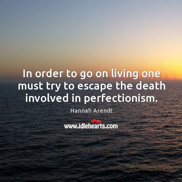 In order to go on living one must try to escape the death involved in perfectionism. Image