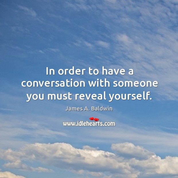In order to have a conversation with someone you must reveal yourself. Image
