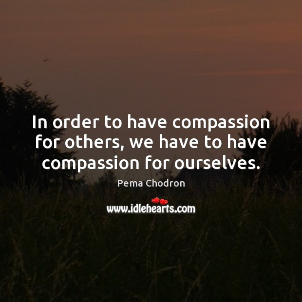 In order to have compassion for others, we have to have compassion for ourselves. Image