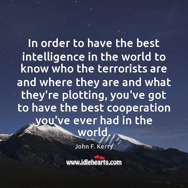 In order to have the best intelligence in the world to know John F. Kerry Picture Quote