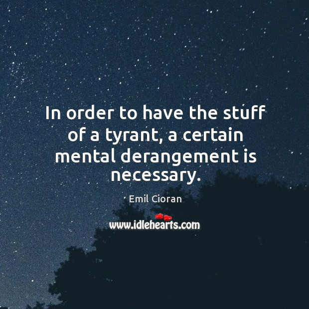 In order to have the stuff of a tyrant, a certain mental derangement is necessary. Emil Cioran Picture Quote