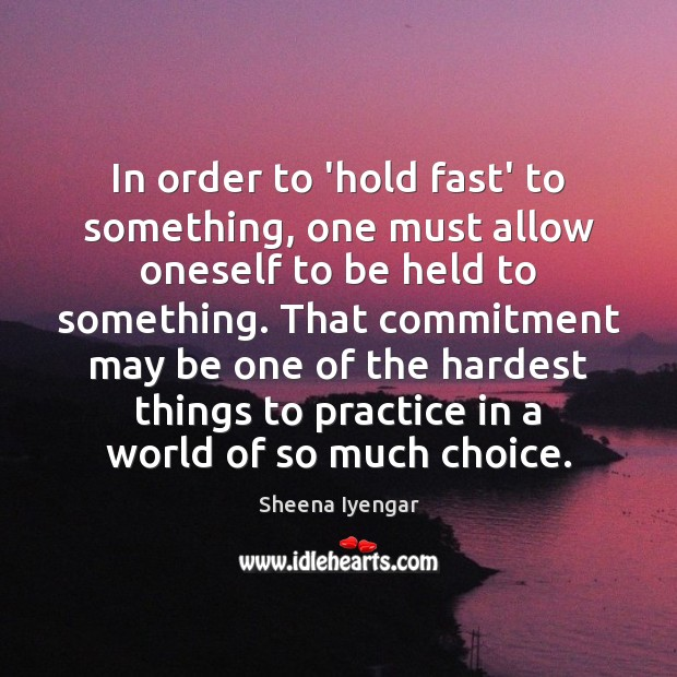 In order to 'hold fast' to something, one must allow oneself to Sheena Iyengar Picture Quote