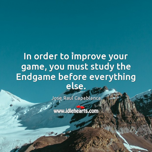 In order to improve your game, you must study the Endgame before everything else. Jose Raul Capablanca Picture Quote